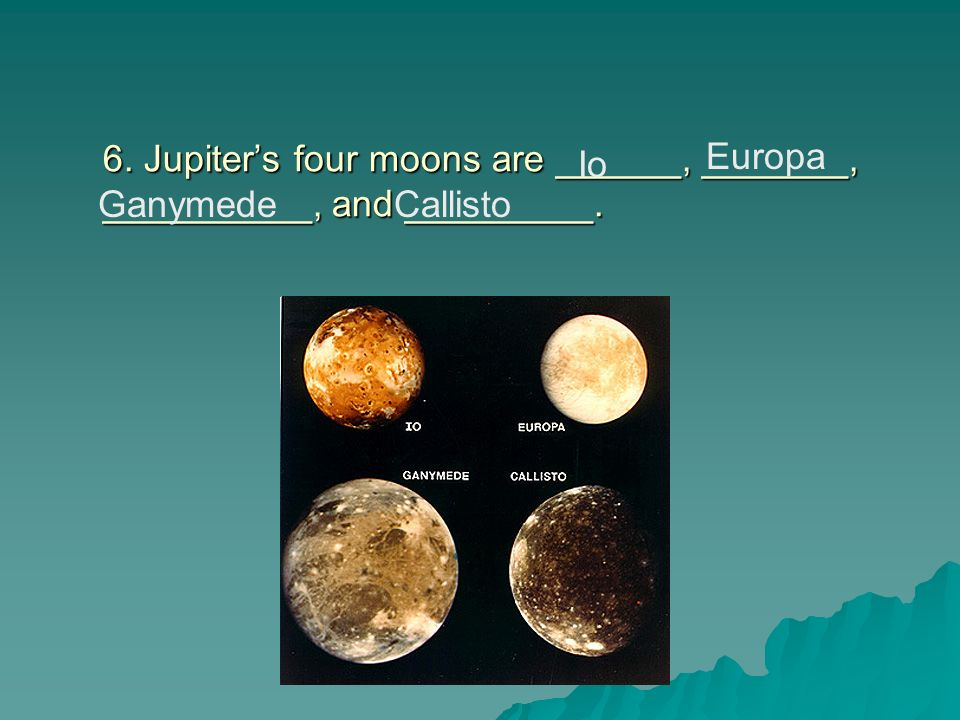 6. Jupiter's four moons are ______, _______, __________, and _________.