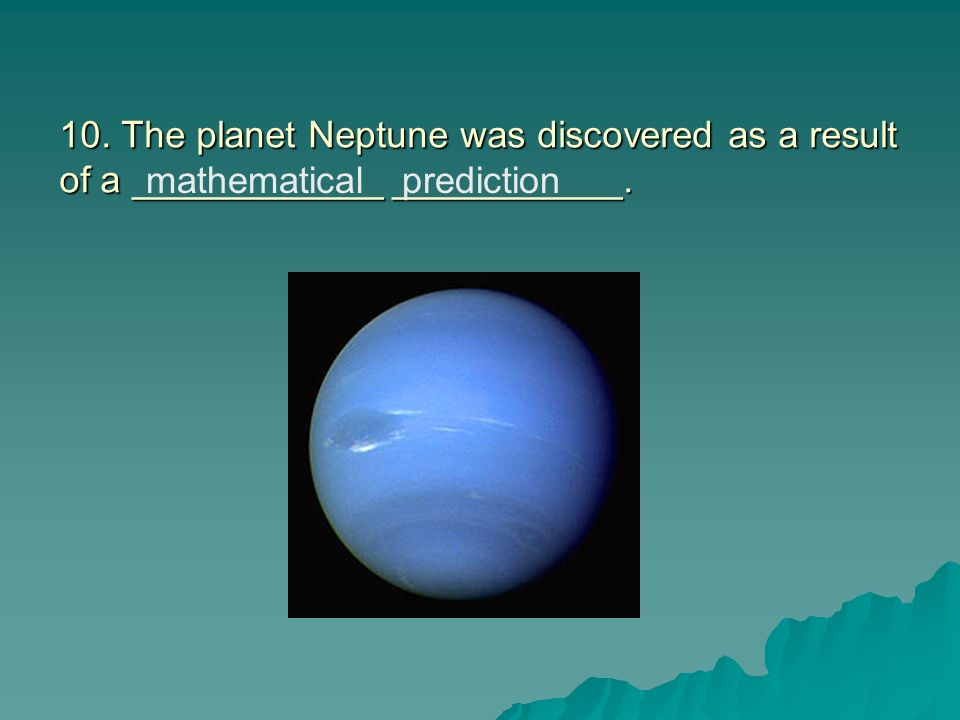 10. The planet Neptune was discovered as a result of a ____________ ___________.