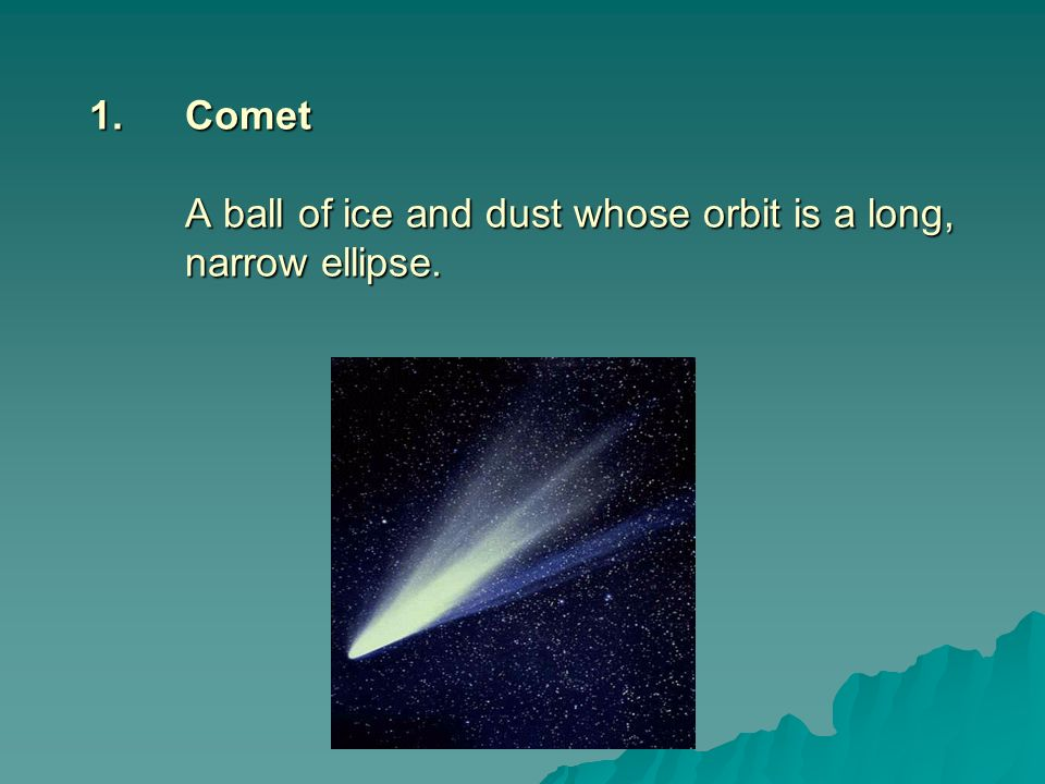 Comet A ball of ice and dust whose orbit is a long, narrow ellipse.