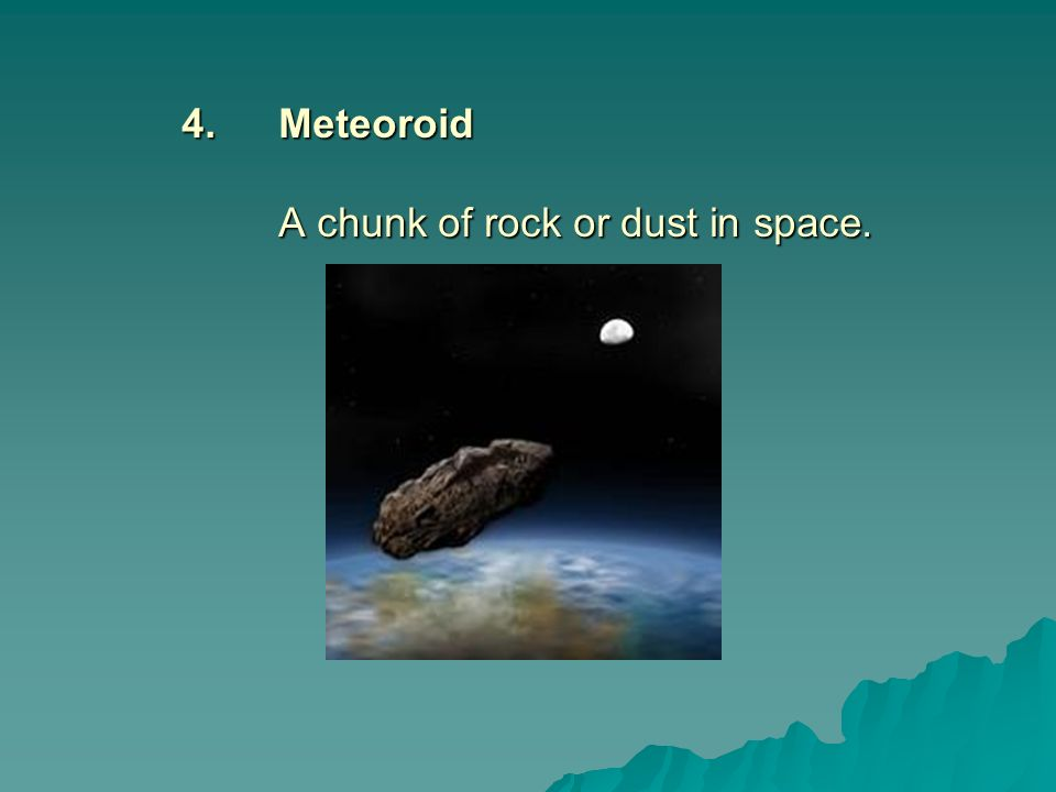 4. Meteoroid A chunk of rock or dust in space.