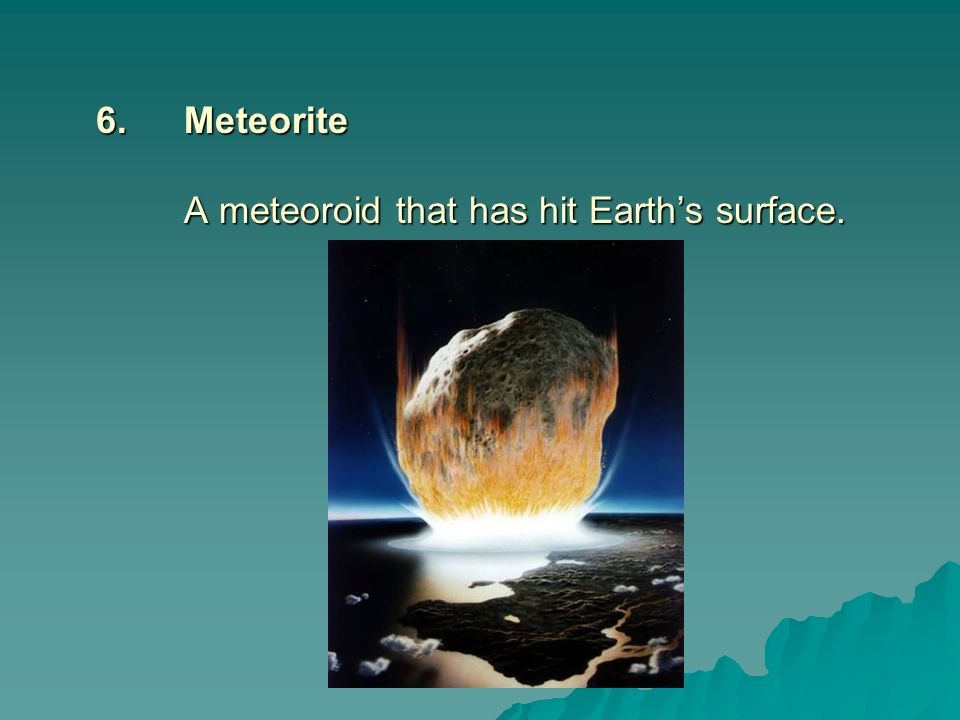 6. Meteorite A meteoroid that has hit Earth's surface.