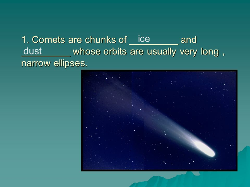 1. Comets are chunks of _________ and _________ whose orbits are usually very long , narrow ellipses.
