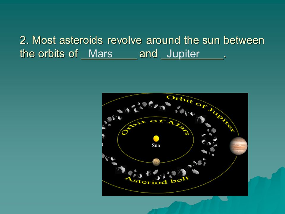 2. Most asteroids revolve around the sun between the orbits of _________ and __________.