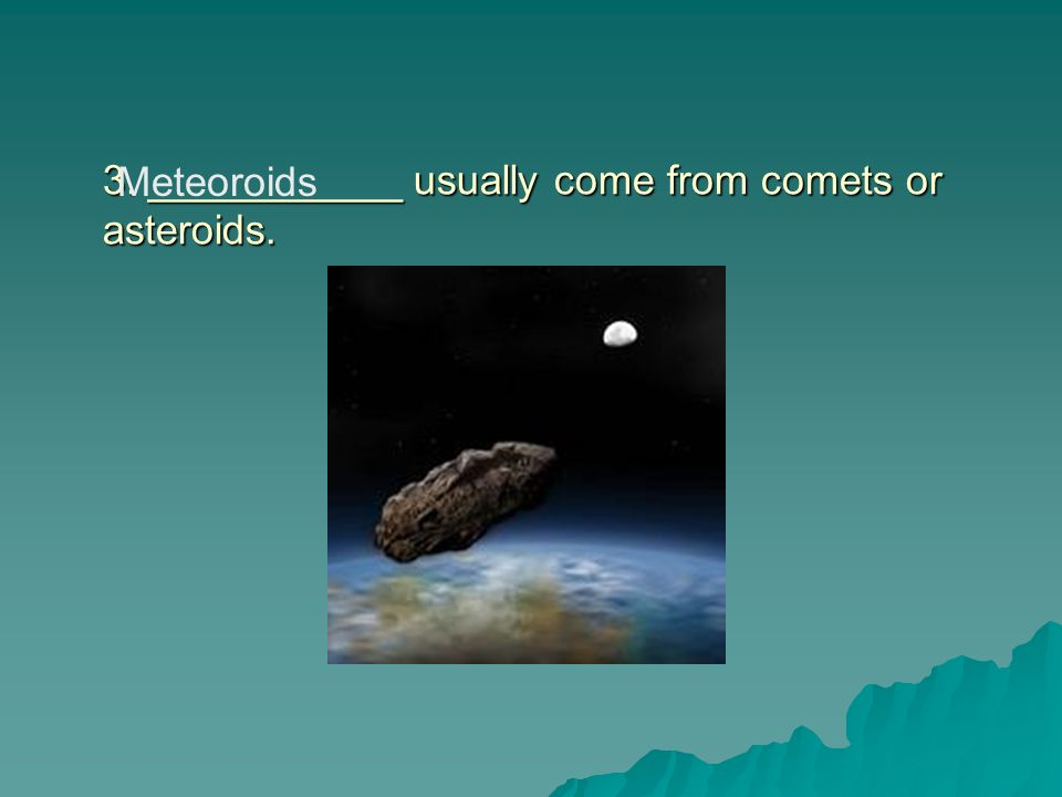 3. ___________ usually come from comets or asteroids.
