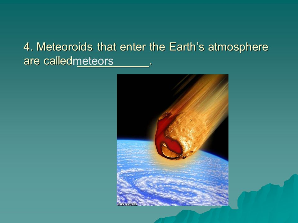 4. Meteoroids that enter the Earth's atmosphere are called ___________.