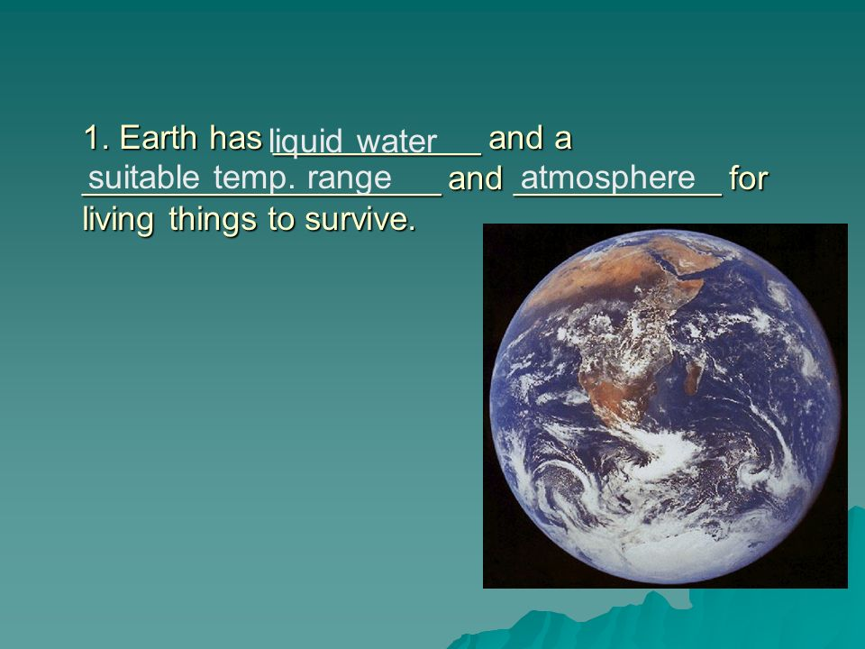 1. Earth has ___________ and a ___________________ and ___________ for living things to survive.