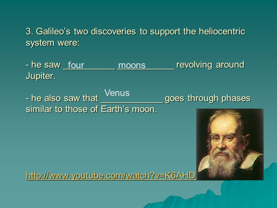3. Galileo's two discoveries to support the heliocentric system were: - he saw __________ ___________ revolving around Jupiter. - he also saw that ____________ goes through phases similar to those of Earth's moon.   v=K6AHDhmJXKo