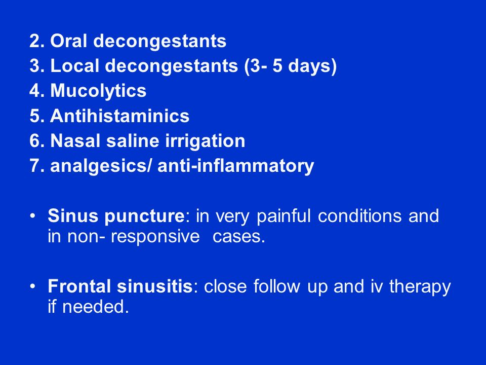 2. Oral decongestants 3. Local decongestants (3- 5 days) 4. Mucolytics. 5. Antihistaminics. 6. Nasal saline irrigation.