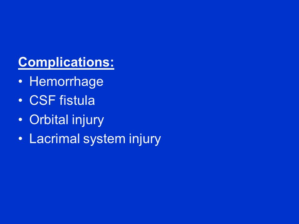 Complications: Hemorrhage CSF fistula Orbital injury Lacrimal system injury