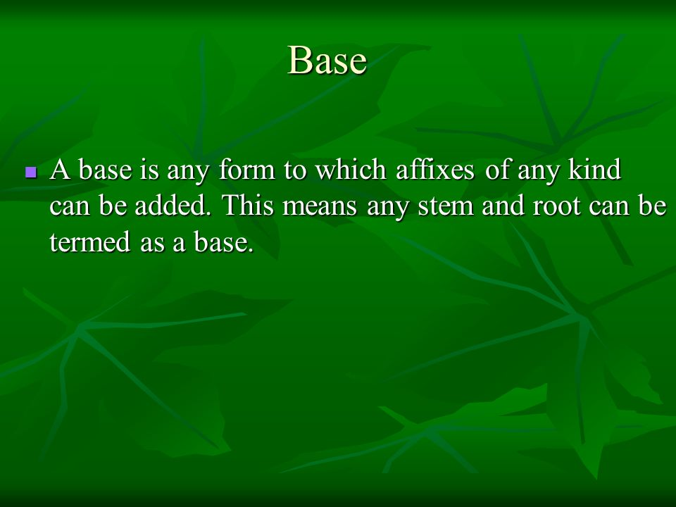 Base A base is any form to which affixes of any kind can be added.