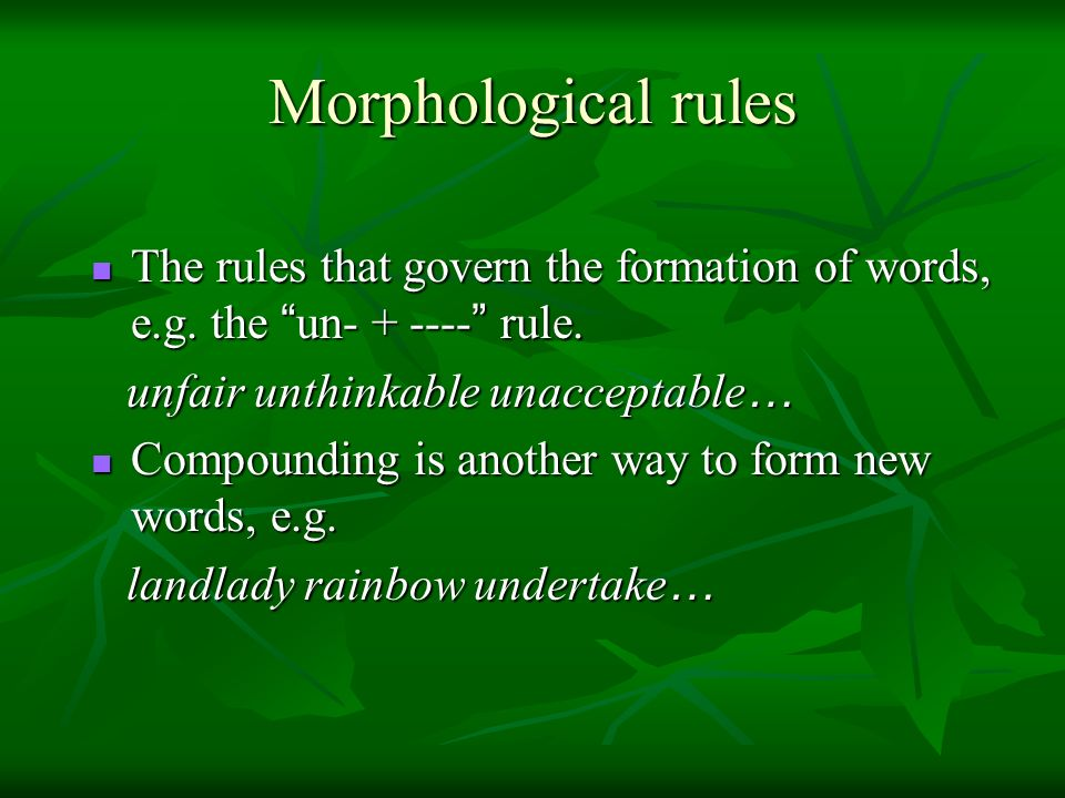 Morphological rules The rules that govern the formation of words, e.g. the un rule. unfair unthinkable unacceptable…