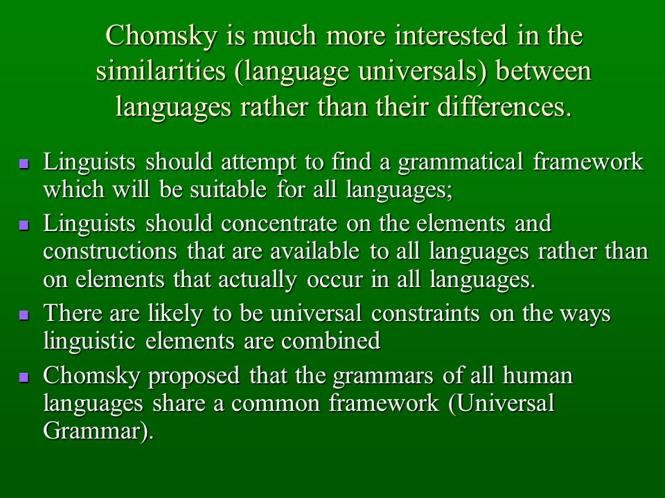 Chomsky is much more interested in the similarities (language universals) between languages rather than their differences.