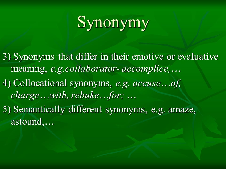 Synonymy 3) Synonyms that differ in their emotive or evaluative meaning, e.g.collaborator- accomplice,…