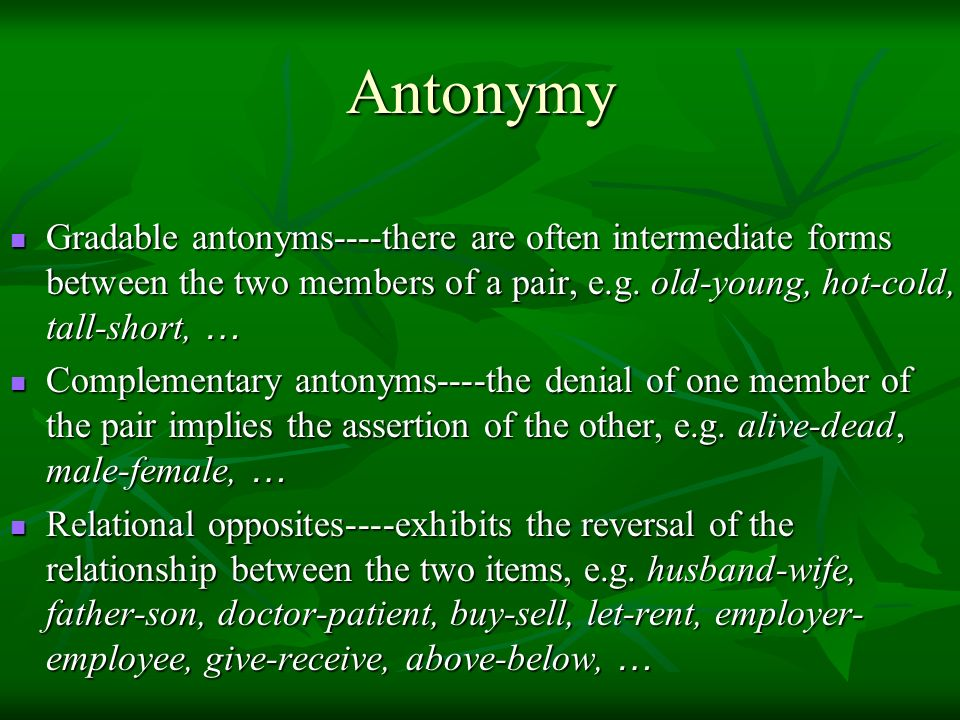 Antonymy Gradable antonyms----there are often intermediate forms between the two members of a pair, e.g. old-young, hot-cold, tall-short, …