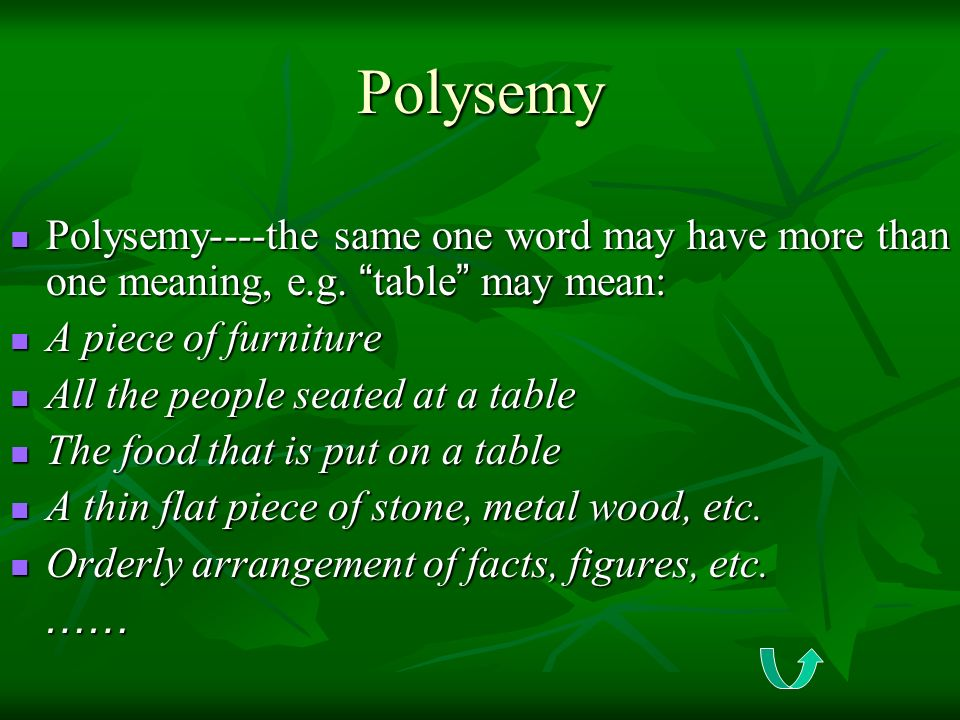 Polysemy Polysemy----the same one word may have more than one meaning, e.g. table may mean: A piece of furniture.