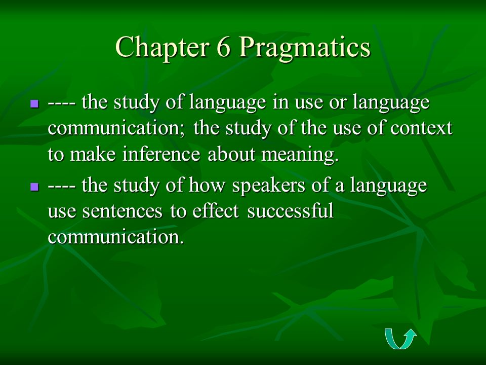 Chapter 6 Pragmatics ---- the study of language in use or language communication; the study of the use of context to make inference about meaning.