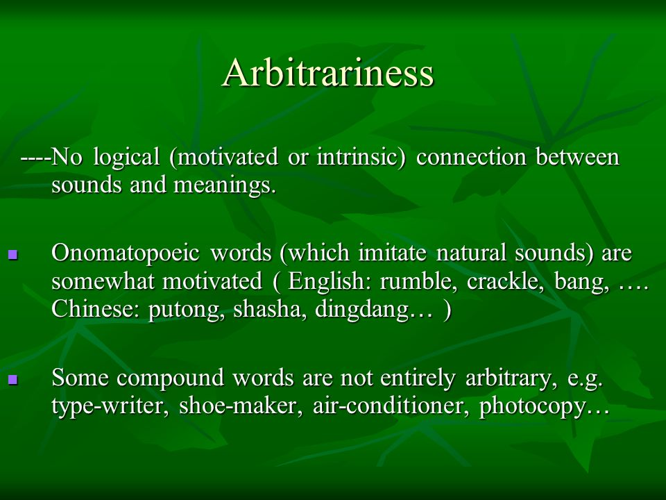 Arbitrariness ----No logical (motivated or intrinsic) connection between sounds and meanings.