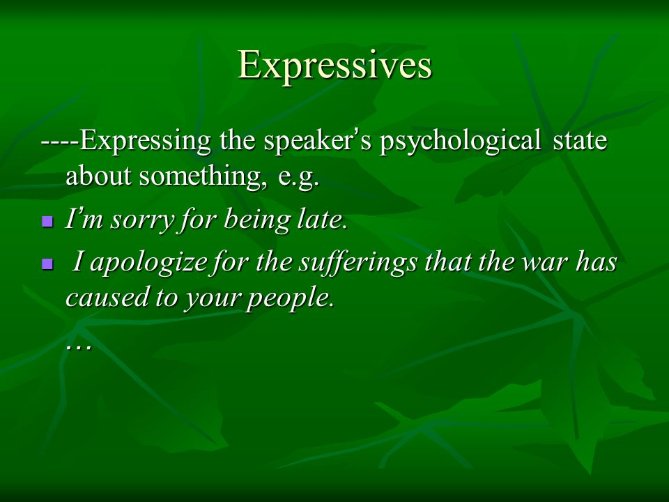 Expressives ----Expressing the speaker's psychological state about something, e.g. I'm sorry for being late.