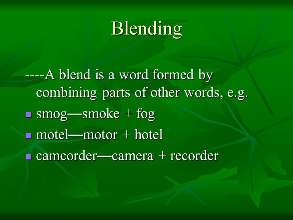 Blending ----A blend is a word formed by combining parts of other words, e.g. smog—smoke + fog. motel—motor + hotel.