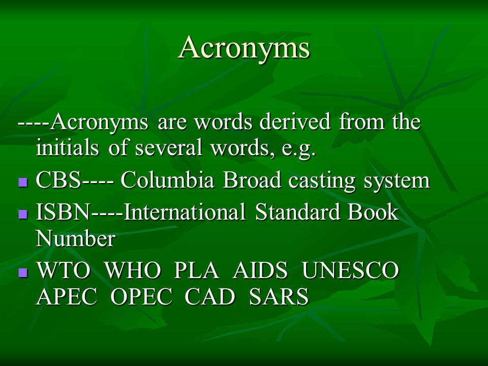 Acronyms ----Acronyms are words derived from the initials of several words, e.g. CBS---- Columbia Broad casting system.