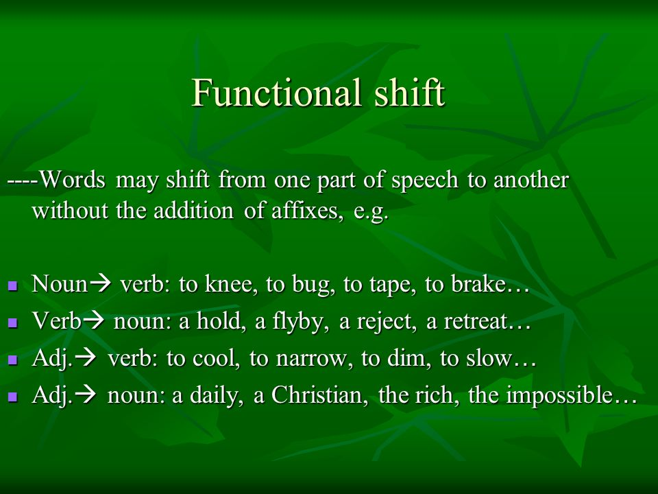 Functional shift ----Words may shift from one part of speech to another without the addition of affixes, e.g.