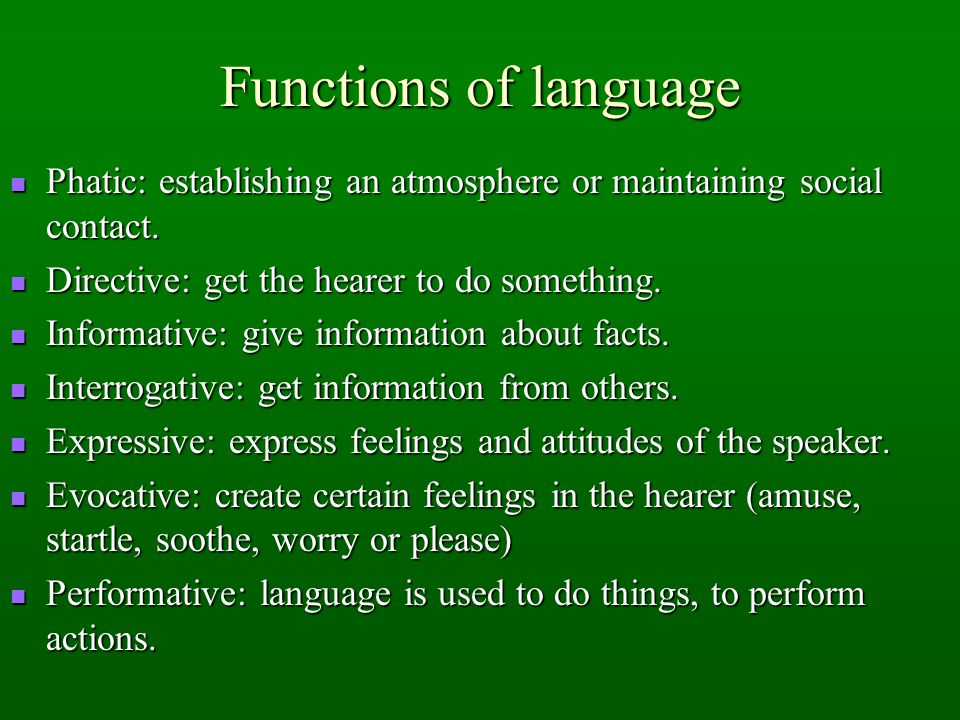 Functions of language Phatic: establishing an atmosphere or maintaining social contact. Directive: get the hearer to do something.
