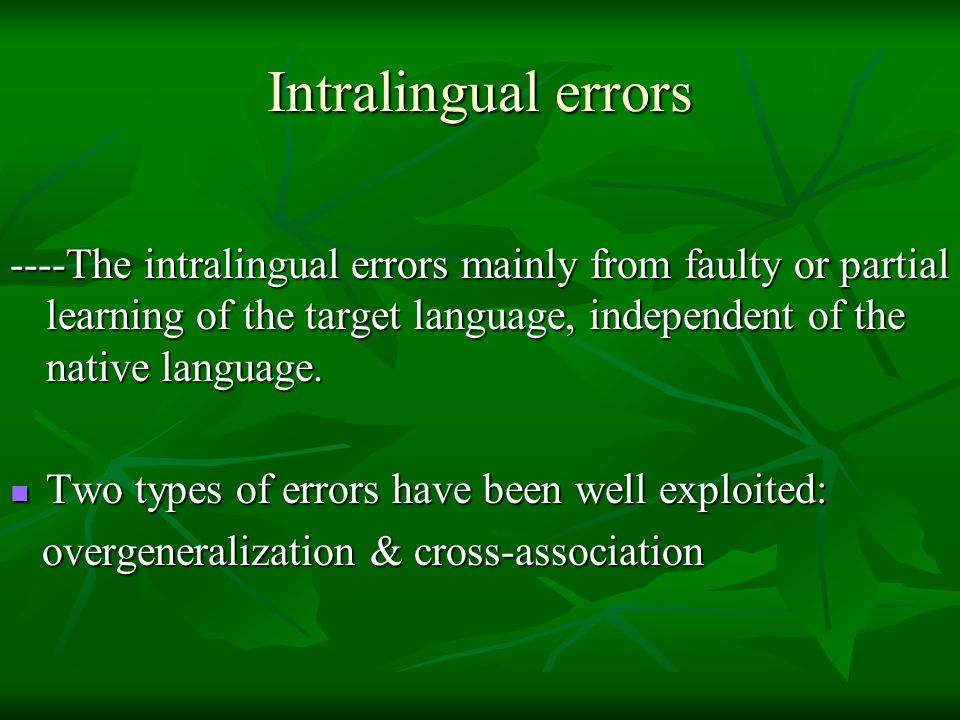 Intralingual errors ----The intralingual errors mainly from faulty or partial learning of the target language, independent of the native language.