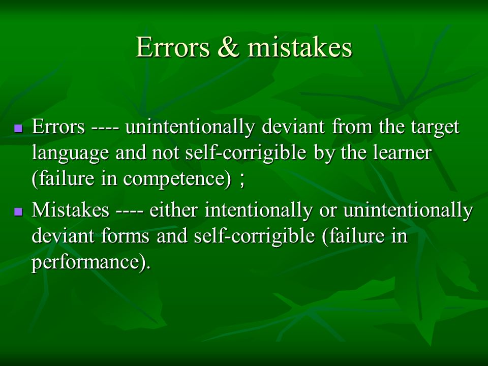 Errors & mistakes Errors ---- unintentionally deviant from the target language and not self-corrigible by the learner (failure in competence);