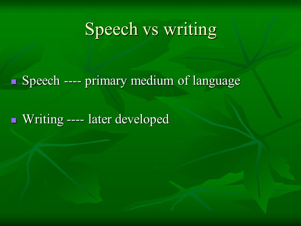 Speech vs writing Speech ---- primary medium of language