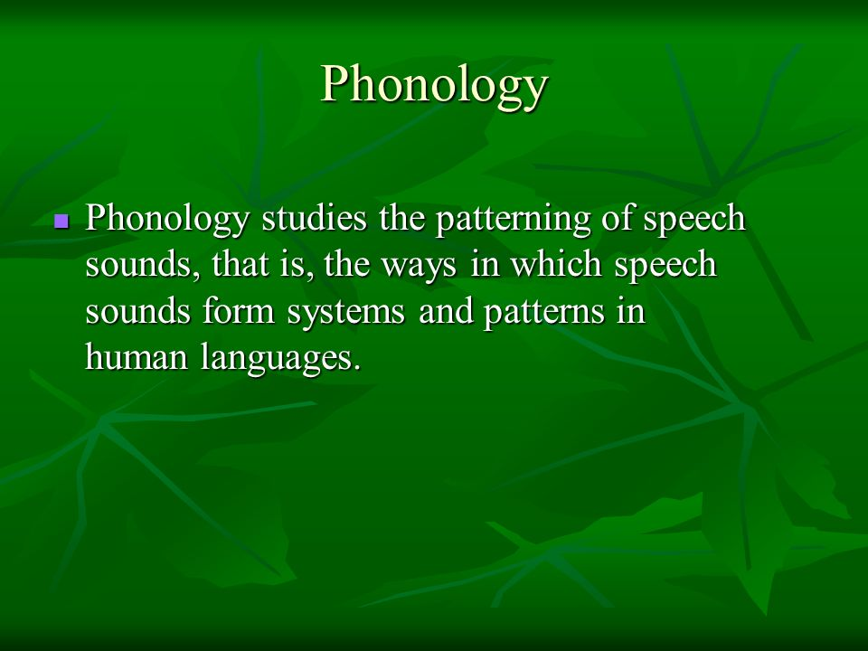 Phonology Phonology studies the patterning of speech sounds, that is, the ways in which speech sounds form systems and patterns in human languages.