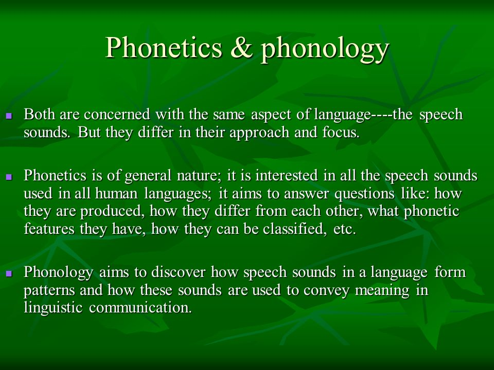 Phonetics & phonology Both are concerned with the same aspect of language----the speech sounds. But they differ in their approach and focus.