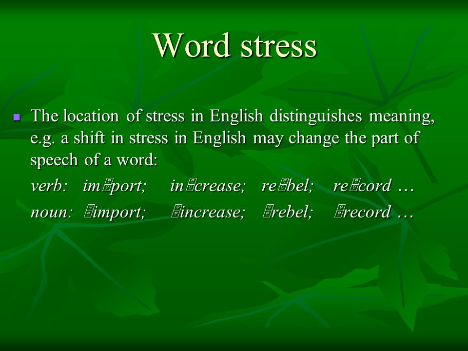 Word stress The location of stress in English distinguishes meaning, e.g. a shift in stress in English may change the part of speech of a word: