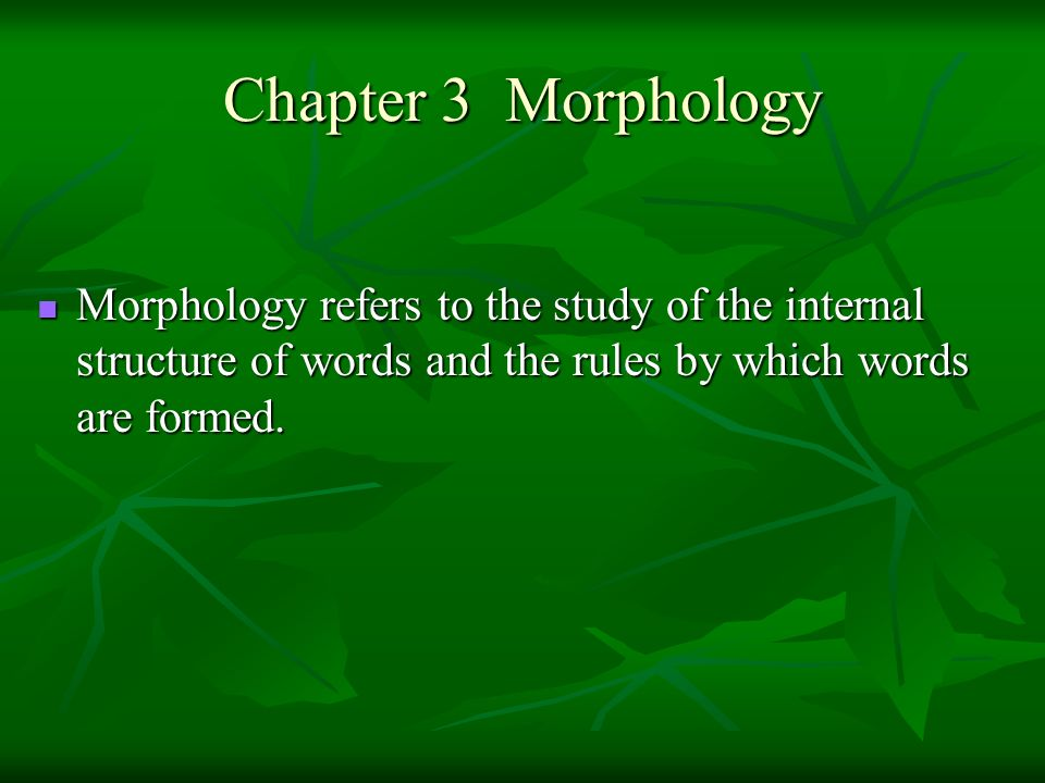 Chapter 3 Morphology Morphology refers to the study of the internal structure of words and the rules by which words are formed.