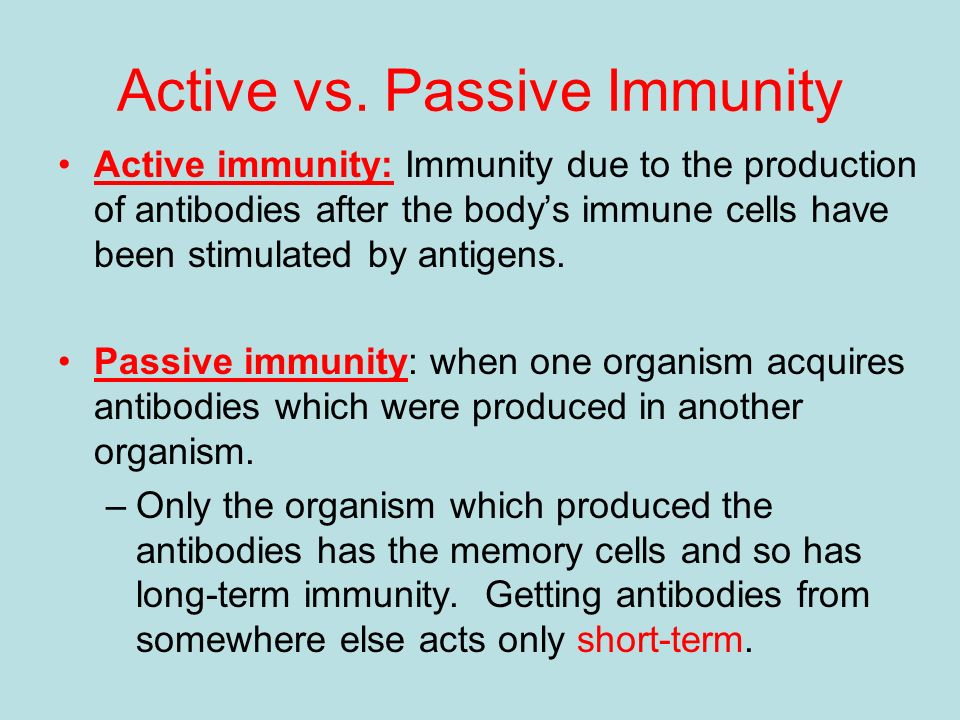 active immunity Active immunity: it is the inherited immunity when the antigen gets attacked, the cells in the immune system gradually active and involved in immune response passive immunity: get immunity from outside by injecting vaccines or antibodies.