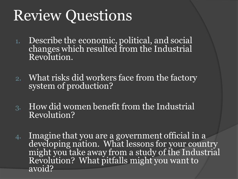 Review Questions Describe the economic, political, and social changes which resulted from the Industrial Revolution.