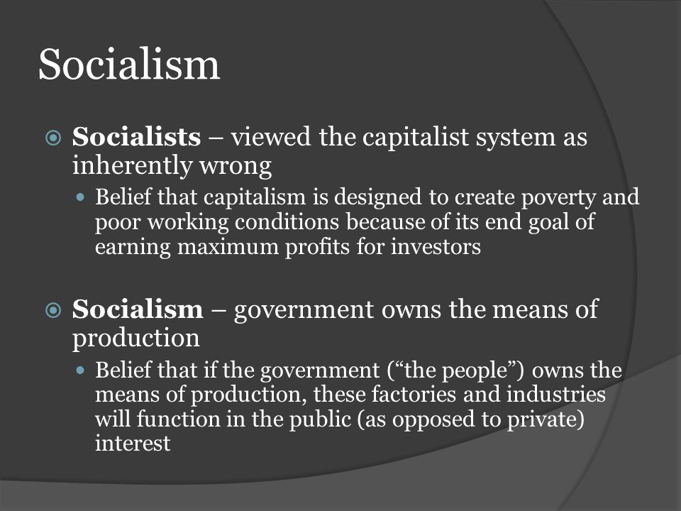 Socialism Socialists – viewed the capitalist system as inherently wrong.