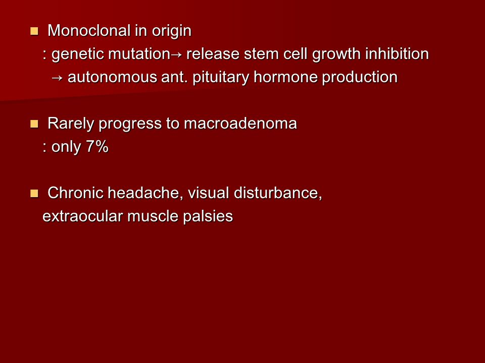 Monoclonal in origin : genetic mutation→ release stem cell growth inhibition. → autonomous ant. pituitary hormone production.