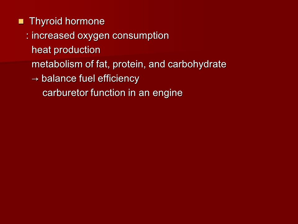 Thyroid hormone : increased oxygen consumption. heat production. metabolism of fat, protein, and carbohydrate.