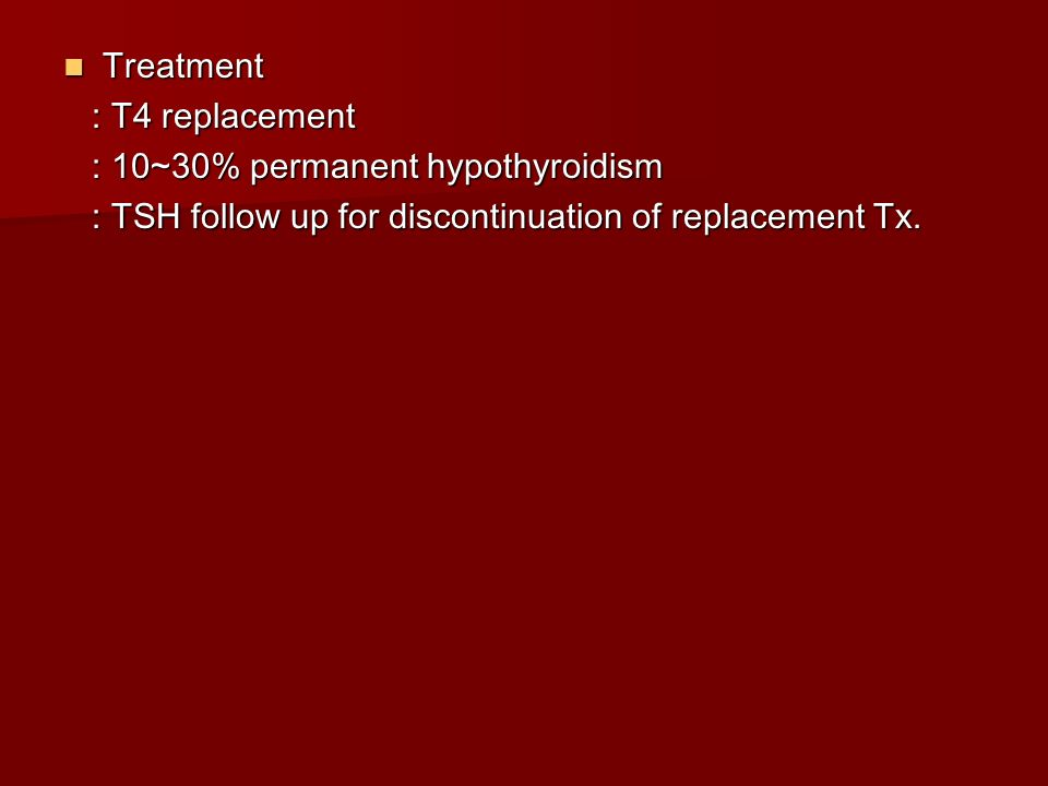 Treatment : T4 replacement. : 10~30% permanent hypothyroidism.