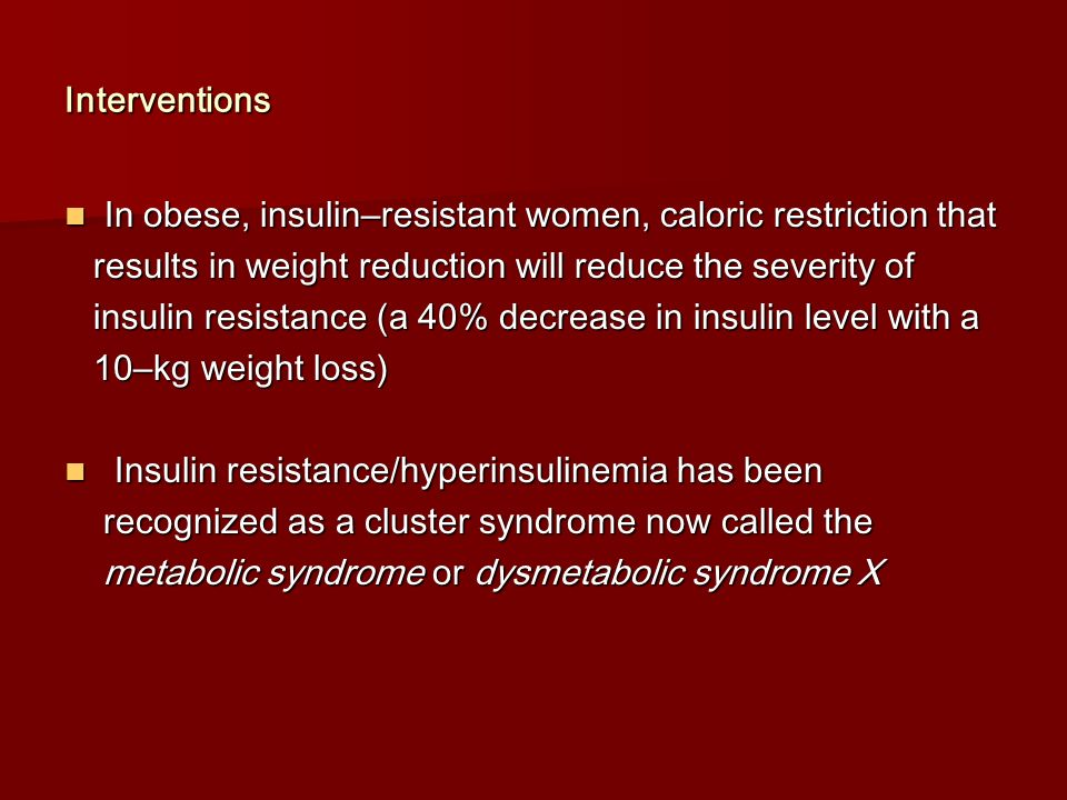 Interventions In obese, insulin–resistant women, caloric restriction that. results in weight reduction will reduce the severity of.