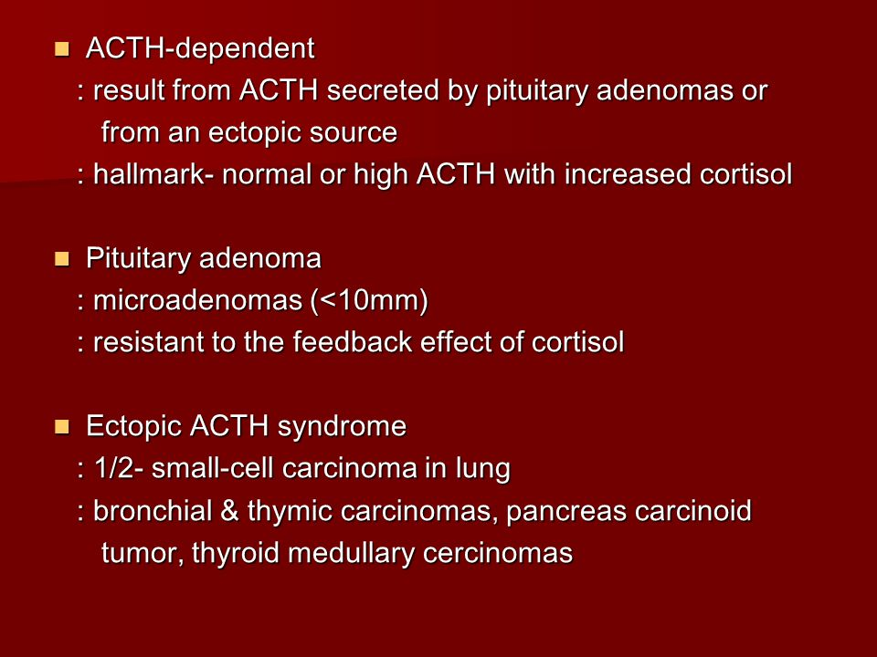 ACTH-dependent : result from ACTH secreted by pituitary adenomas or. from an ectopic source.
