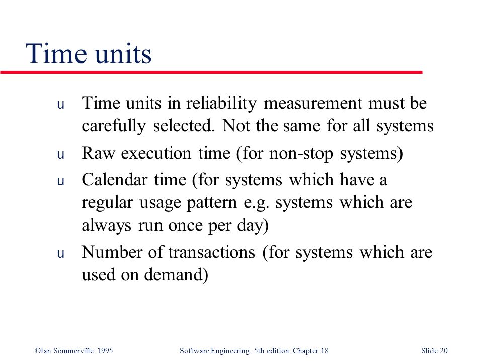Time units Time units in reliability measurement must be carefully selected. Not the same for all systems.