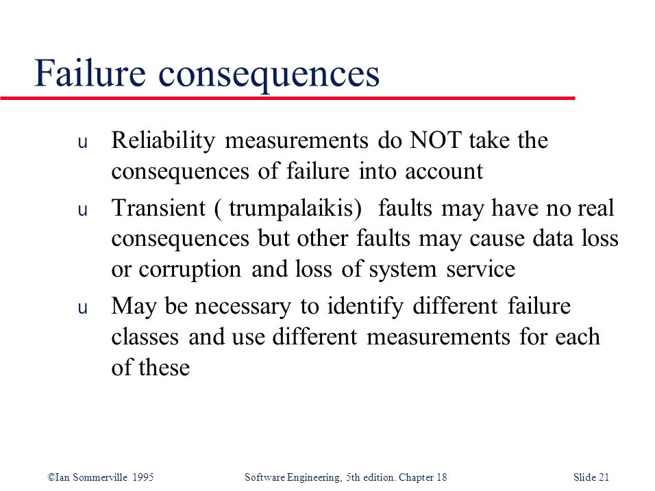Failure consequences Reliability measurements do NOT take the consequences of failure into account.