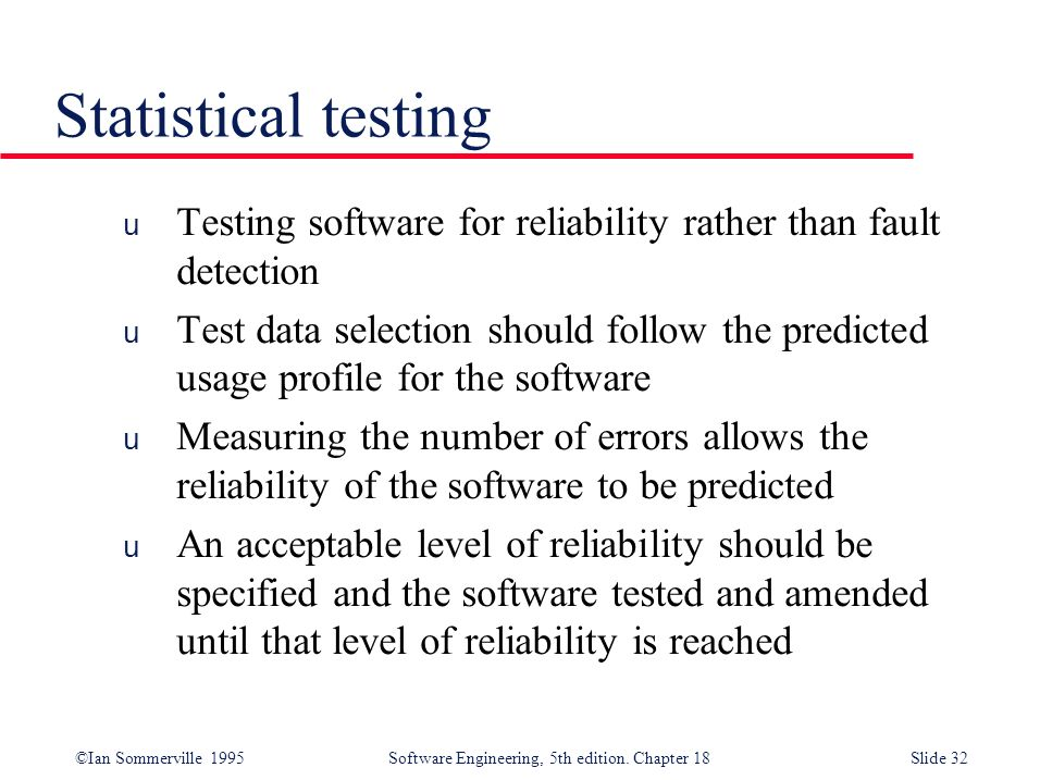 Statistical testing Testing software for reliability rather than fault detection.