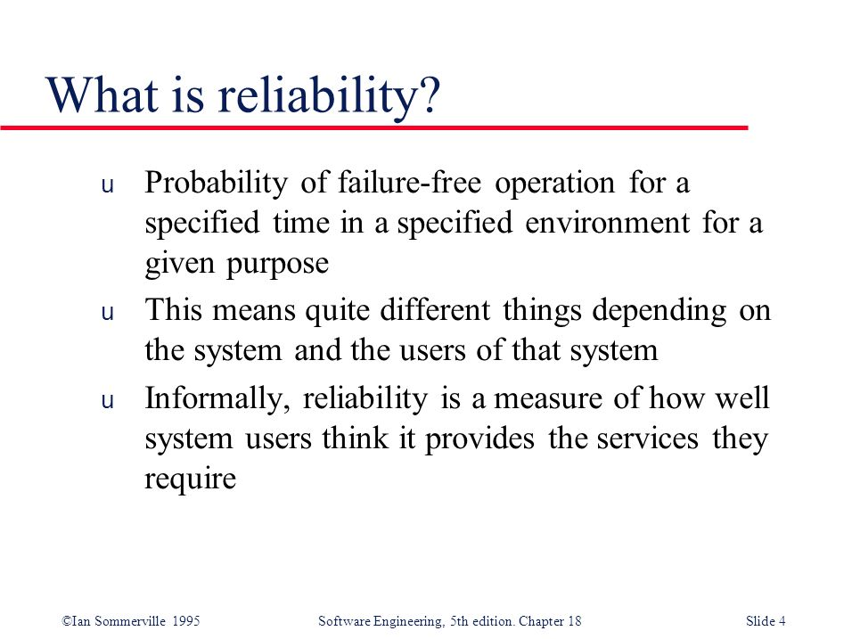 What is reliability Probability of failure-free operation for a specified time in a specified environment for a given purpose.
