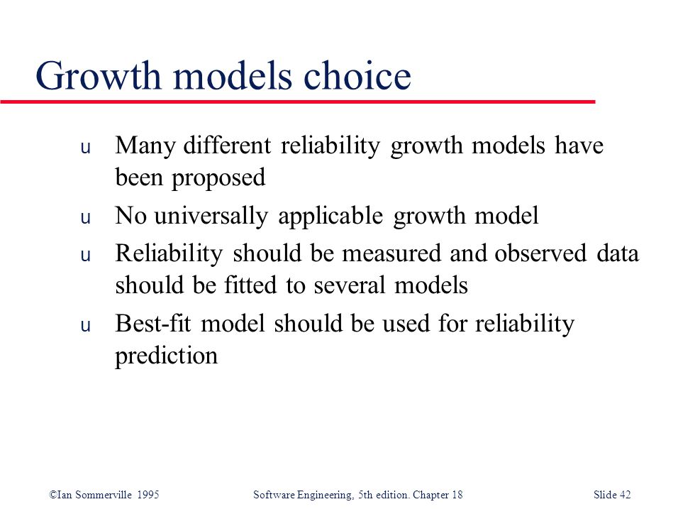 Growth models choice Many different reliability growth models have been proposed. No universally applicable growth model.