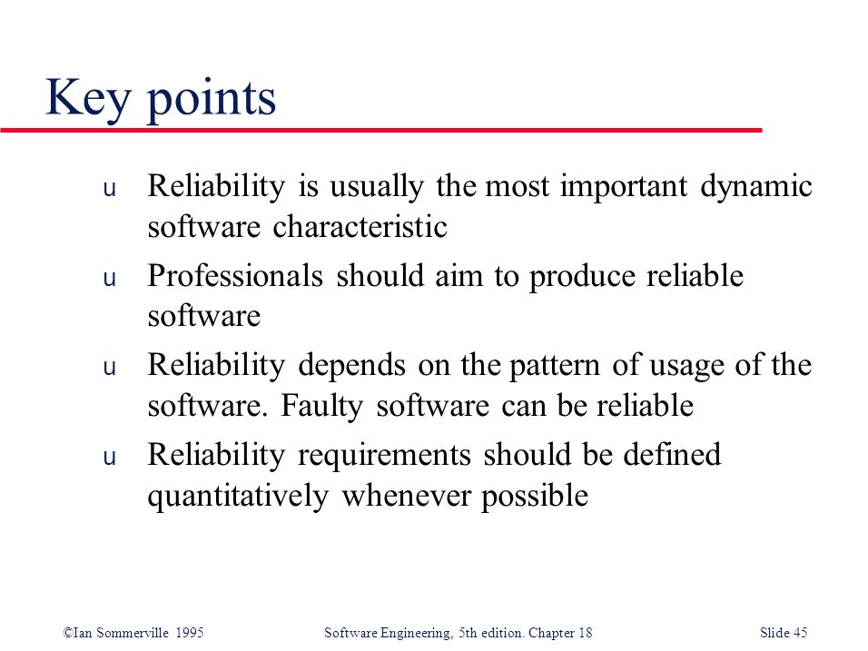 Key points Reliability is usually the most important dynamic software characteristic. Professionals should aim to produce reliable software.