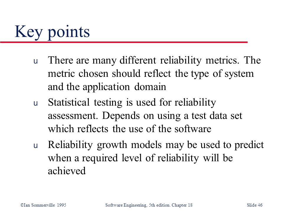 Key points There are many different reliability metrics. The metric chosen should reflect the type of system and the application domain.