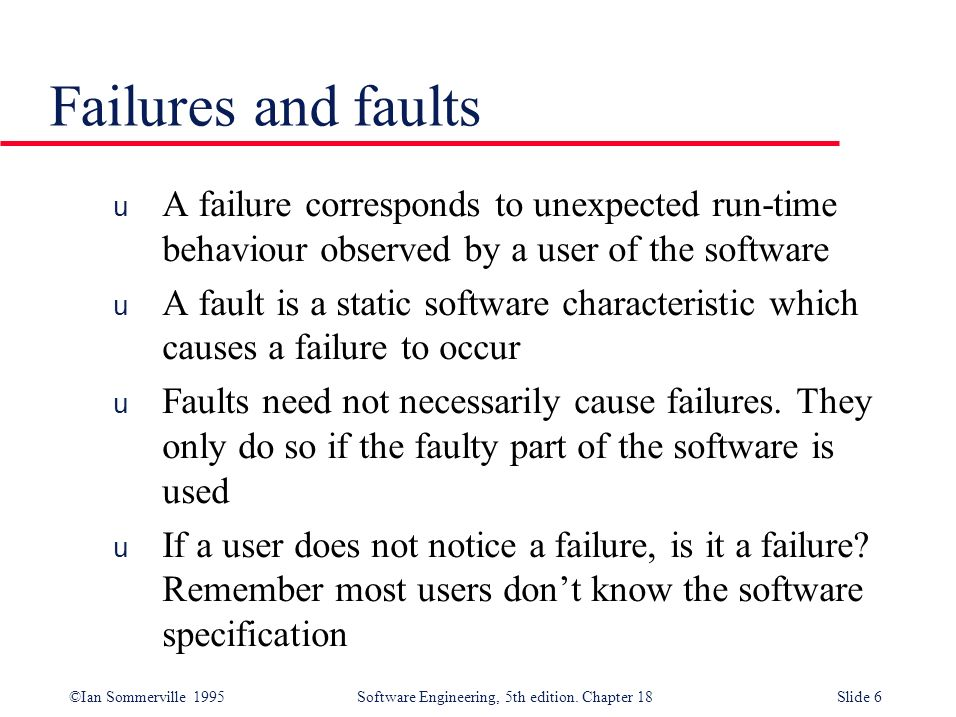 Failures and faults A failure corresponds to unexpected run-time behaviour observed by a user of the software.