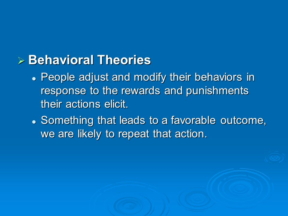 Behavioral Theories People adjust and modify their behaviors in response to the rewards and punishments their actions elicit.